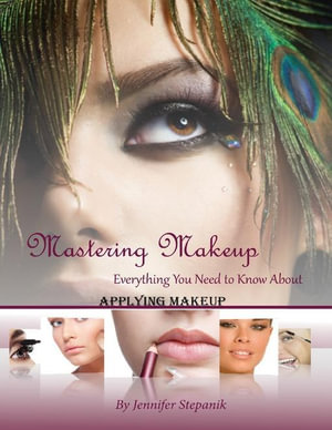 Mastering Makeup : Everything You Need To Know About How To Apply Makeup - Miss Jennifer Stepanik