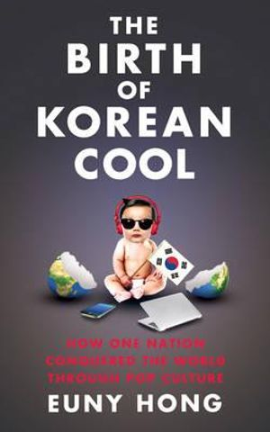 The Birth of Korean Cool : How One Nation is Conquering the World Through Pop Culture - Euny Hong