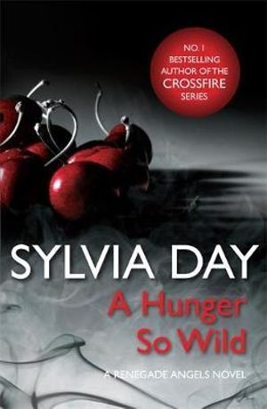 A Hunger So Wild : A Renegade Angels Novel - Sylvia Day