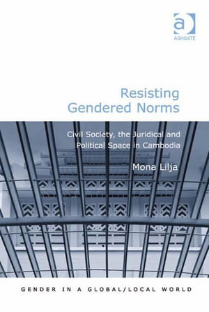 Resisting Gendered Norms : Civil Society, the Juridical and Political Space in Cambodia - Mona Lilja
