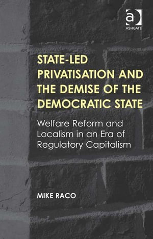 State-led Privatisation and the Demise of the Democratic State : Welfare Reform and Localism in an Era of Regulatory Capitalism - Mike Raco