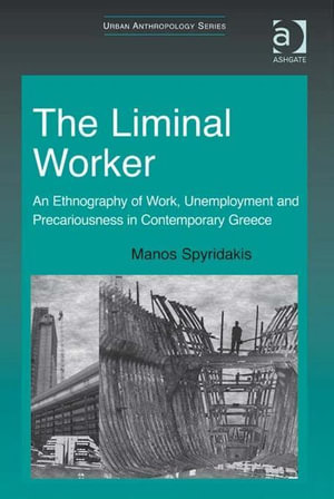 The Liminal Worker : An Ethnography of Work, Unemployment and Precariousness in Contemporary Greece - Manos Spyridakis