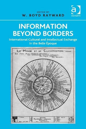 Information Beyond Borders : International Cultural and Intellectual Exchange in the Belle Epoque - W Boyd, Professor Rayward