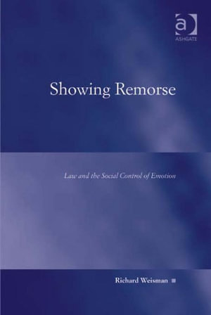 Showing Remorse : Law and the Social Control of Emotion - Richard Weisman