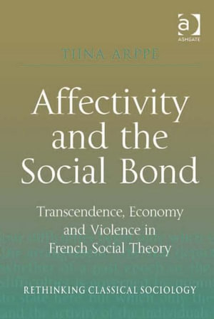Affectivity and the Social Bond : Transcendence, Economy and Violence in French Social Theory - Tiina Arppe