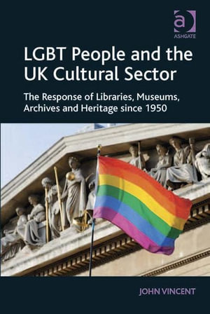 LGBT People and the UK Cultural Sector : The Response of Libraries, Museums, Archives and Heritage since 1950 - John, Mr Vincent