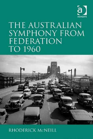 The Australian Symphony from Federation to 1960 - Rhoderick McNeill