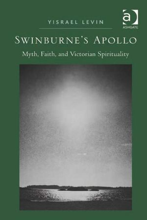 Swinburne's Apollo : Myth, Faith, and Victorian Spirituality - Yisrael, Dr Levin