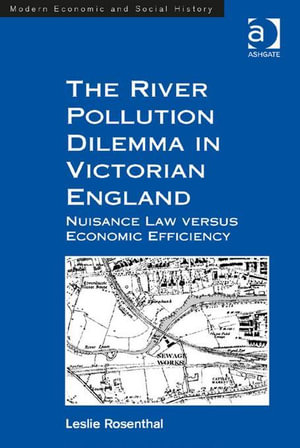 The River Pollution Dilemma in Victorian England : Nuisance Law versus Economic Efficiency - Leslie, Dr Rosenthal