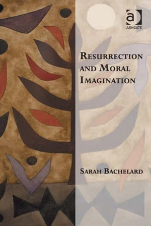 Resurrection and Moral Imagination - Sarah, Dr Bachelard