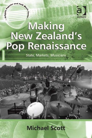 Making New Zealand's Pop Renaissance : State, Markets, Musicians - Michael Scott