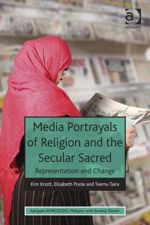 Media Portrayals of Religion and the Secular Sacred : Representation and Change - Kim Knott