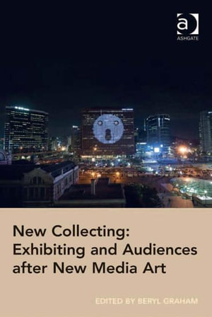 New Collecting : Exhibiting and Audiences after New Media Art - Beryl Graham