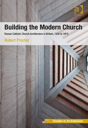 Building the Modern Church : Roman Catholic Church Architecture in Britain, 1955 to 1975 - Robert Proctor