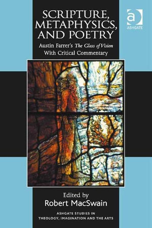Scripture, Metaphysics, and Poetry : Austin Farrer's The Glass of Vision With Critical Commentary - Robert MacSwain