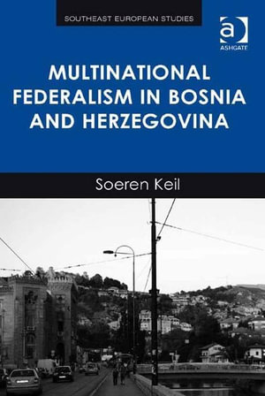 Multinational Federalism in Bosnia and Herzegovina - Soeren, Dr Keil