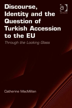 Discourse, Identity and the Question of Turkish Accession to the EU : Through the Looking Glass - Catherine MacMillan