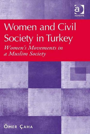 Women and Civil Society in Turkey : Women's Movements in a Muslim Society - Ömer Çaha