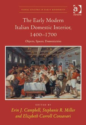 The Early Modern Italian Domestic Interior, 1400-1700 : Objects, Spaces, Domesticities - Erin  J. Campbell
