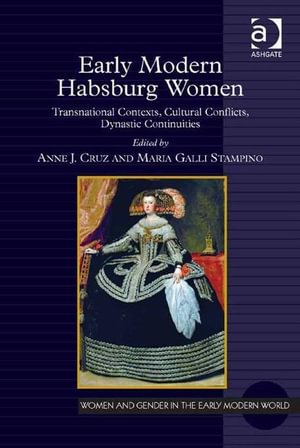 Early Modern Habsburg Women : Transnational Contexts, Cultural Conflicts, Dynastic Continuities - Anne  J. Cruz