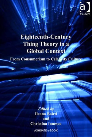 Eighteenth-Century Thing Theory in a Global Context : From Consumerism to Celebrity Culture - Ileana Baird