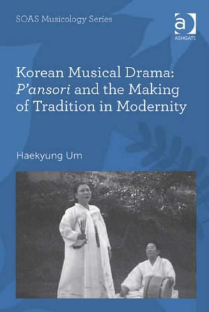 Korean Musical Drama : P'ansori and the Making of Tradition in Modernity - Haekyung, Dr Um