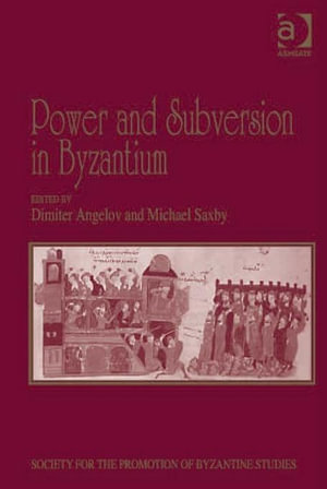 Power and Subversion in Byzantium : Papers from the 43rd Spring Symposium of Byzantine Studies, Birmingham, March 2010 - Dimiter Angelov