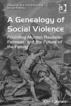 A Genealogy of Social Violence : Founding Murder, Rawlsian Fairness, and the Future of the Family - Clint Jones