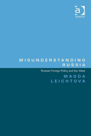 Misunderstanding Russia : Russian Foreign Policy and the West - Magda Leichtova