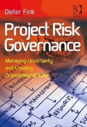 Project Risk Governance : Managing Uncertainty and Creating Organisational Value - Dieter Fink