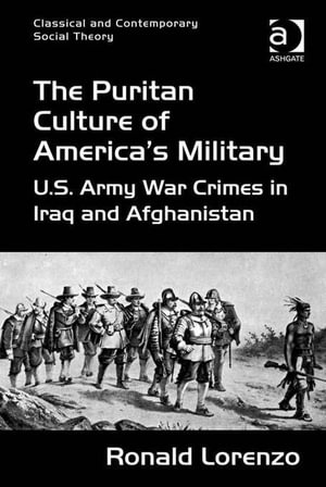 The Puritan Culture of America's Military : U.S. Army War Crimes in Iraq and Afghanistan - Ronald, Dr Lorenzo