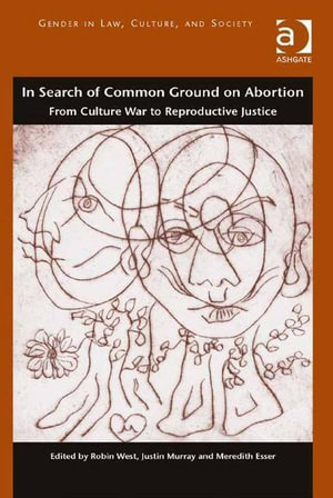 In Search of Common Ground on Abortion : From Culture War to Reproductive Justice - Robin West