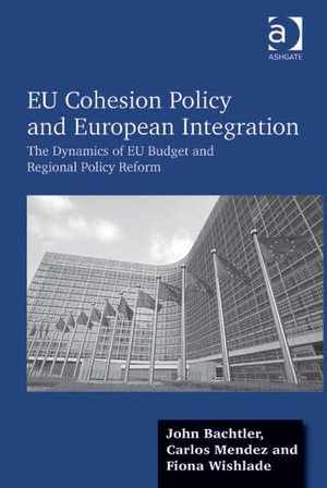 EU Cohesion Policy and European Integration : The Dynamics of EU Budget and Regional Policy Reform - John Bachtler