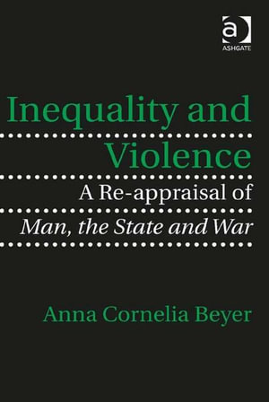 Inequality and Violence : A Re-appraisal of Man, the State and War - Anna Cornelia, Dr Beyer