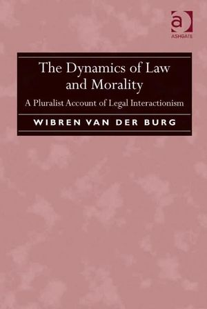 The Dynamics of Law and Morality : A Pluralist Account of Legal Interactionism - Wibren, Professor van der Burg