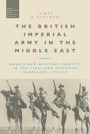 The British Imperial Army in the Middle East : Morale and Military Identity in the Sinai and Palestine Campaigns, 1916-18 - James E. Kitchen