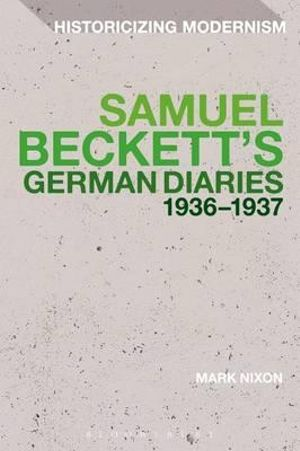 Samuel Beckett's German Diaries 1936-1937 : Historicizing Modernism - Mark Nixon