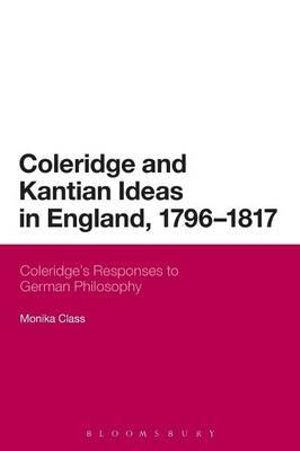 Coleridge and Kantian Ideas in England, 1796-1817 : Coleridge's Responses to German Philosophy - Monika Class