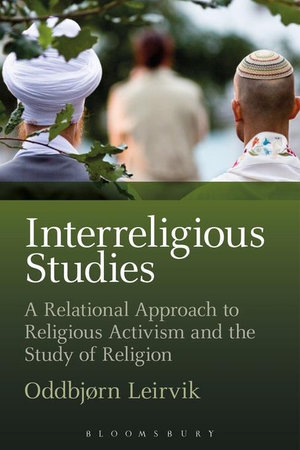 Interreligious Studies : A Relational Approach to Religious Activism and the Study of Religion - Oddbjorn Leirvik