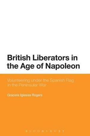 British Liberators in the Age of Napoleon : Volunteering Under the Spanish Flag in the Peninsular War - Graciela Iglesias Rogers