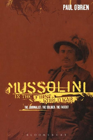 Mussolini in the First World War : The Journalist, the Soldier, the Fascist - Paul O'Brien