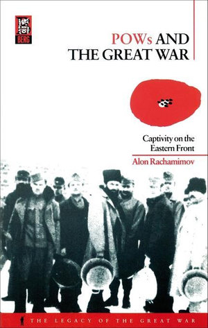 POWs and the Great War : Captivity on the Eastern Front - Alon Rachamimov