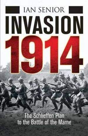 Invasion 1914 : The Schlieffen Plan to the Battle of the Marne - Ian Senior