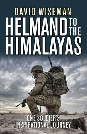 Helmand to the Himalayas : One Soldier's Inspirational Journey - David Wiseman