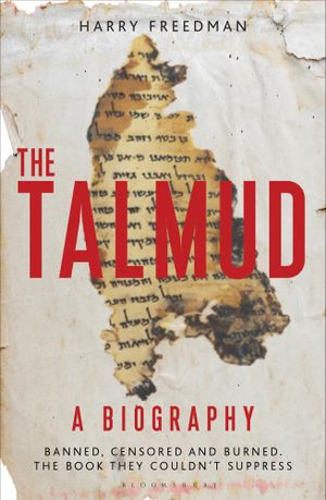 The Talmud  A Biography : Banned, censored and burned. The book they couldn't suppress - Harry Freedman