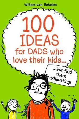 100 Ideas for Dads Who Love Their Kids but Find Them Exhausting - Willem Van Eekelen