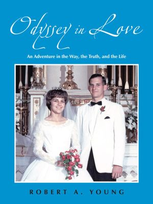 Odyssey in Love : An Adventure in the Way, the Truth, and the Life - Robert A. Young
