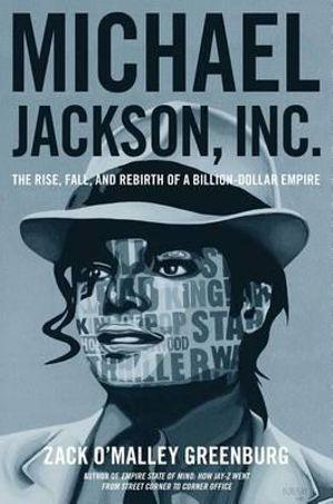 Michael Jackson, Inc. : The Rise, Fall, and Rebirth of a Billion-Dollar Empire - Zack O'Malley Greenburg