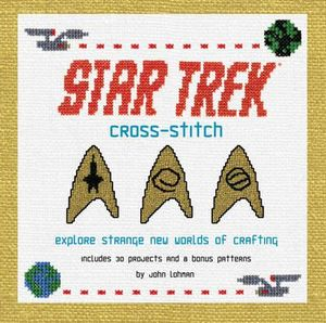 Star Trek Cross-stitch : Explore Strange New Worlds of Crafting - John Lohman