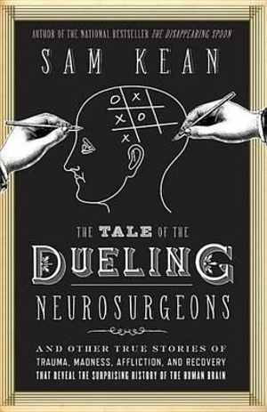 The Tale of the Dueling Neurosurgeons : The History of the Human Brain as Revealed by True Stories of Trauma, Madness, and Recovery - Sam Kean